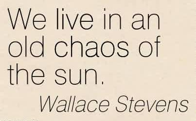 Good Chaos Quote By Wallace Stevens ~We Live In An Old Chaos Of The Sun.