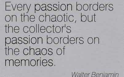 Good  Chaos Quote by Walter Benjamin~Every passion borders on the chaotic, but the collector's passion borders on the chaos of memories.