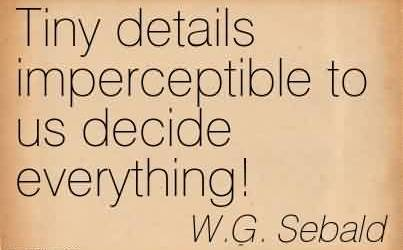 Good Chaos Quote By W.G. Sebald~Tiny details imperceptible to us decide everything!