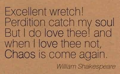 Good Chaos Quote by William Shakespeare~ Excellent Wretch! Perdition Catch My Soul But I do Love Thee! And When I Love Thee Not, Chaos is Come Again.