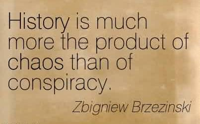 Good Chaos Quote by Zbigniew Brzezinski~History is much more the product of chaos than of conspiracy.