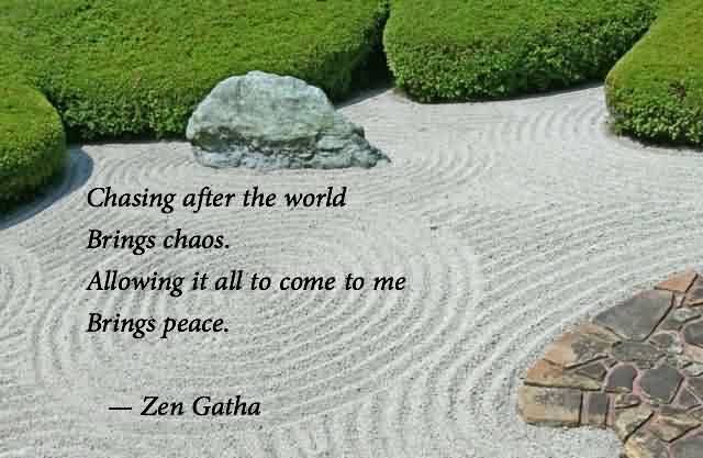 Good Chaos Quote by Zen Gatha~Chasing After The World Brings Chaos. Allowing IT All To Come To ME Brings PEace.
