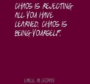 Good Chaos Quote ~ Chaos Is Rejecting All You Have Learned Chaos Is Being Yourself.