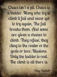 Good Chaos Quote~Chaos isn't A pit. Chaos Is A Ladder. Many Who Try To Climb IT Fail And Never Get To Try Again.The Fall Breaks Them….