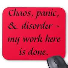 Good Chaos Quotes~Chaos, Oanic, & Disorder- My Work Here Is Done.