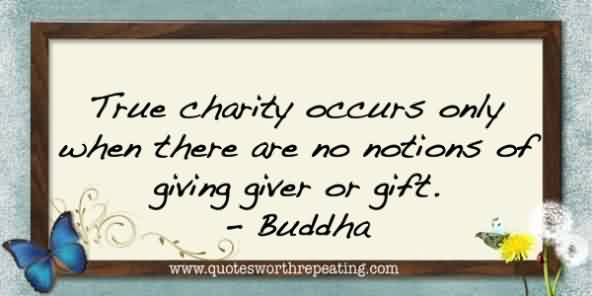 Good  Charity Quote By Buddha ~ True charity occurs only when there are no notions of giving giver or gift.
