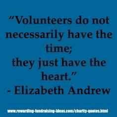 Good Charity Quote by Elizabeth Andrew~ Volunteers do not necessarily have the time; they just have the heart.