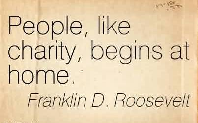 Good Charity Quote By Frankiln D. Roosevelt ~ People, like charity, begins at home.