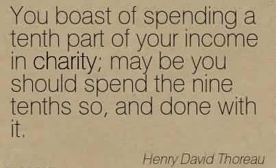 Good Charity Quote By Henry David Thoreau ~ You boast of spending a tenth part of your income in charity…
