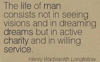 Good Charity Quote by Henry Wadsworth Longfellow~ The life of man consists not in seeing visions and in dreaming dreams but in active charity and in willing service.