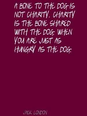 Good Charity Quote By Jack London ~ A Bone to the dog is not charity . charity is the bone shared with the dog. when you are just as hungry as the dog .