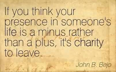 Good Charity Quote by John B. Bejo ~If you think your presence in someone's life is a minus rather than a plus, it's charity to leave.