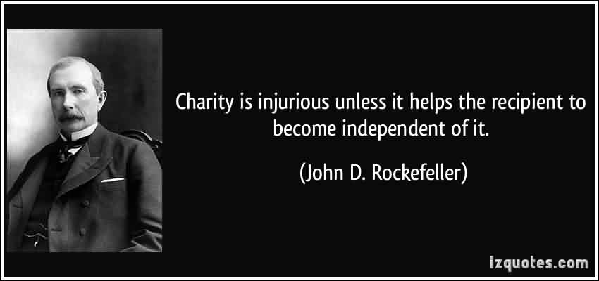 Good Charity Quote By John D. Rockefeller ~ Charity is injurious unless it helps the recipient to become independent of it