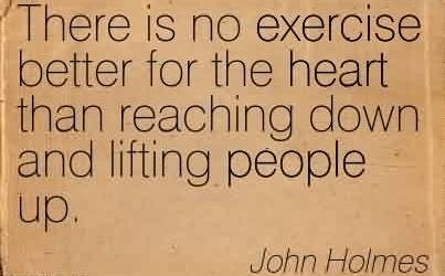 Good Charity Quote By John Holmes ~ There is no exercise better for the heart than reaching down and lifting people up.