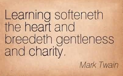Good Charity Quote By Mark Teain ~ Learning softeneth the heart and breedeth gentleness and charity.