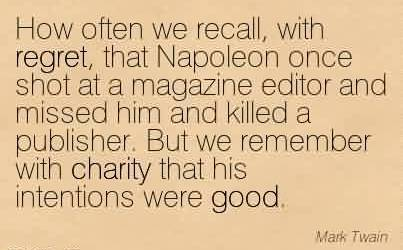 Good Charity Quote By Mark Twain~ How often we recall, with regret, that Napoleon once shot at a magazine editor and missed him and killed a publisher.