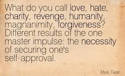 Good Charity Quote By Mark~ What do you call love, hate, charity, revenge, humanity, magnanimity, forgiveness! Different results of the one master impulse  the necessity of securing one's self-approval.