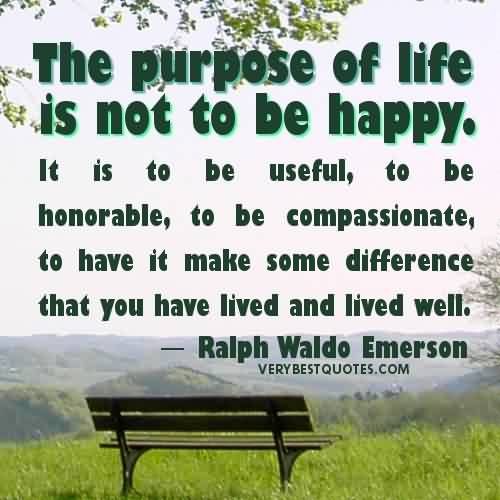 Good Charity Quote By Ralph Waldo Emerson~ The purpose of life is not to be happy.