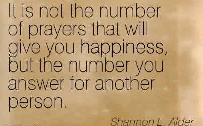 Good Charity Quote By Shannon L. Alder ~It is not the number of prayers that will give you happiness, but the number you answer for another person.