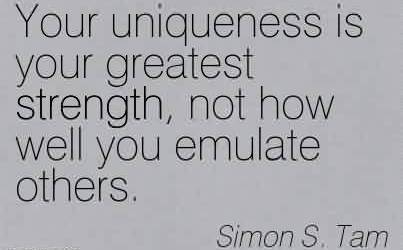 Good Charity Quote by Simon S. Tam~Your uniqueness is your greatest strength, not how well you emulate others.