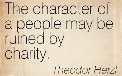 Good Charity Quote By Theodor Herzl~The character of a people may be ruined by charity.