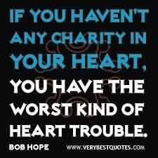 Good Charity Quote ~ If you haven't any charity in your Heart..