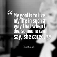 Good Charity Quote ~ My Goal is to live my life in such a way that when i die, someone can say, she cared.