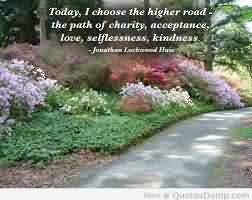 Good Charity Quote ~ Today , I choose the higher road the path of charity , acceptance, love , selflessness . kindness.