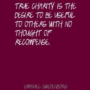 Good Charity Quote~ True Charity is the desire to be useful to others with no thought of recompense.