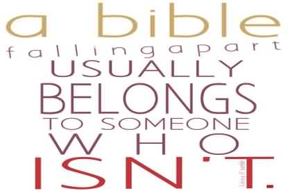 Good  Church Quote ~ A bible falling a part usually belongs to some one who isn't.