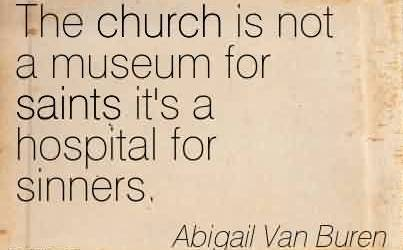 Good Church Quote By Abigail Van Buren~The church is not a museum for saints it's a hospital for sinners.