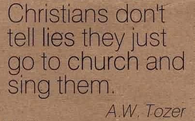 Good  Church Quote by A.W. Tozer~Christians don't tell lies they just go to church and sing them.