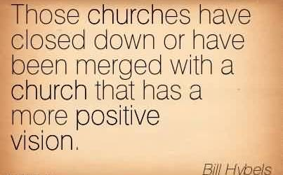 Good Church Quote By Bill Hybels ~ Those churches have closed down or have been merged with a church that has a more positive vision.
