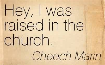 Good  Church Quote By Cheech Marin~Hey, I was raised in the church.