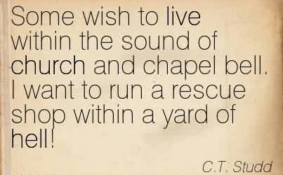 Good Church Quote By C.T. Studd~Some wish to live within the sound of church and chapel bell. I want to run a rescue shop within a yard of hell!