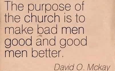 Good Church Quote By David O. Mckay~The purpose of the church is to make bad men good and good men better.