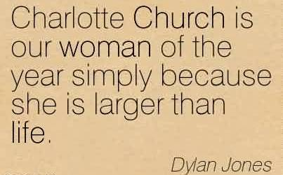 Good  Church Quote By Dylan Jones~Charlotte Church is our woman of the year simply because she is larger than life.