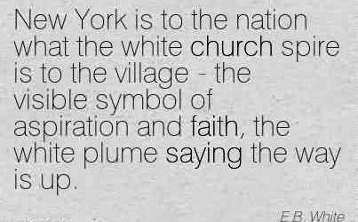 Good Church Quote By E.B. White~ New York is to the nation what the white church spire is to the village - the visible symbol of aspiration and faith, the white plume saying the way is up.