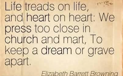 Good Church Quote By Elizabeth Barrett Browning~ Life treads on life, and heart on heart  We press too close in church and mart, To keep a dream or grave apart.