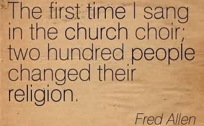 Good Church Quote by Fred Allen ~ The first time i sang in the Church Choir; two hundred people changed their religion.