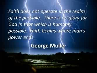 Good Church Quote By George Muller~ faith does not operate in the realm of the possible.