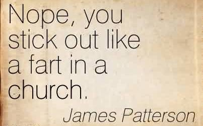 Good  Church Quote by James Patterson~Nope, you stick out like a fart in a church.