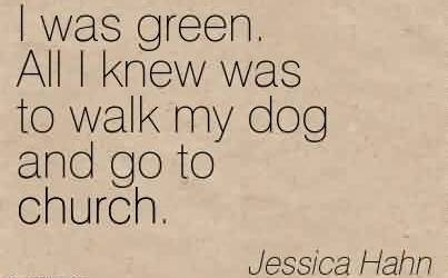 Good  Church Quote By Jessica Hahn~ I was green. All I knew was to walk my dog and go to church.