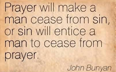 Good Church Quote By John Bunyan~ Prayer will make a man cease from sin, or sin will entice a man to cease from prayer.