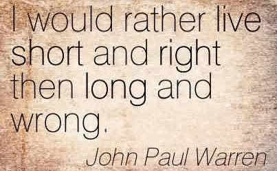 Good  Church Quote By John Paul Warren~I would rather live short and right then long and wrong.