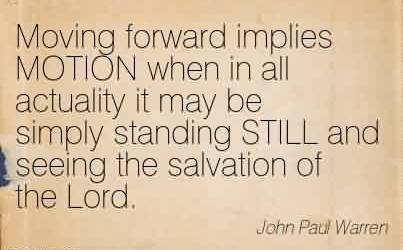 Good Church Quote By John Paul Warren~Moving forward implies MOTION when in all actuality it may be simply standing STILL and seeing the salvation of the Lord.