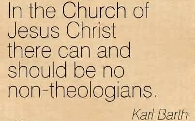 Good  Church Quote By Karl Barth ~ In the Church of Jesus Christ there can and should be no non-theologians.