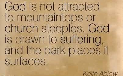 Good Church Quote By Keith Ablow~God is not attracted to mountaintops or church steeples. God is drawn to suffering, and the dark places it surfaces.