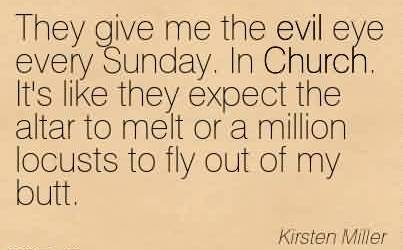 Good Church Quote By Kirsten Miller~They give me the evil eye every Sunday. In Church. It's like they expect the altar to melt or a million locusts to fly out of my butt.
