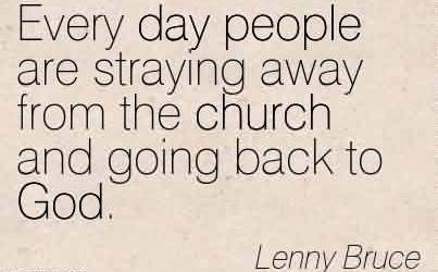 Good Church Quote By Lenny Bruce~ Every day people are straying away from the church and going back to God.